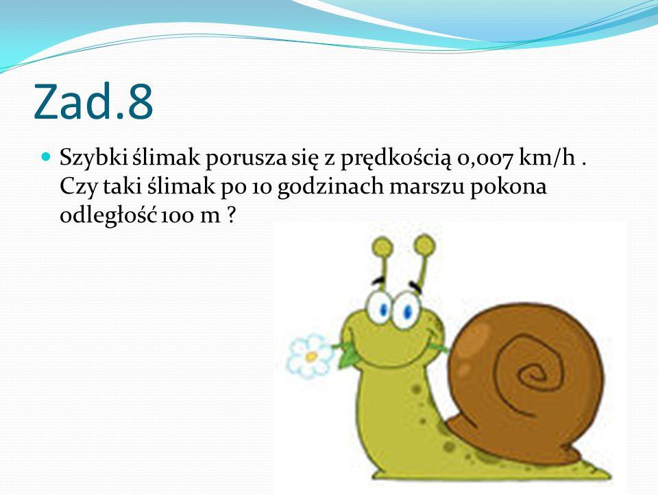 Zad.8 Szybki ślimak porusza się z prędkością 0,007 km/h .