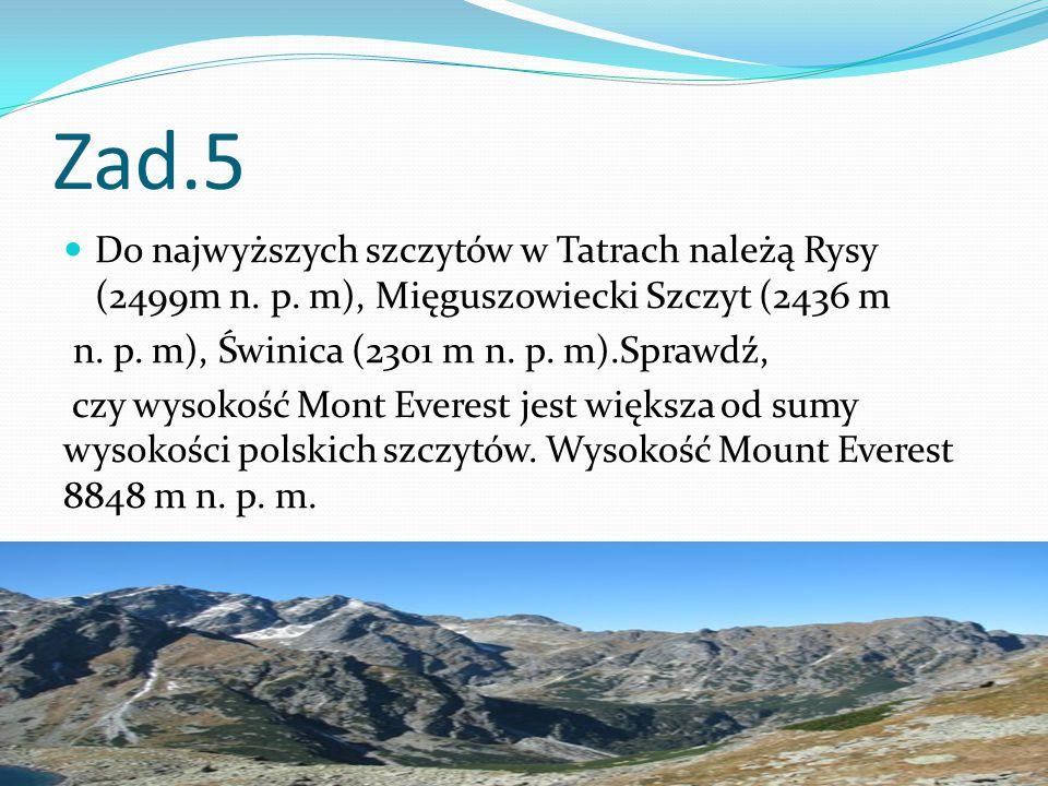 Zad.5 Do najwyższych szczytów w Tatrach należą Rysy (2499m n. p. m), Mięguszowiecki Szczyt (2436 m.