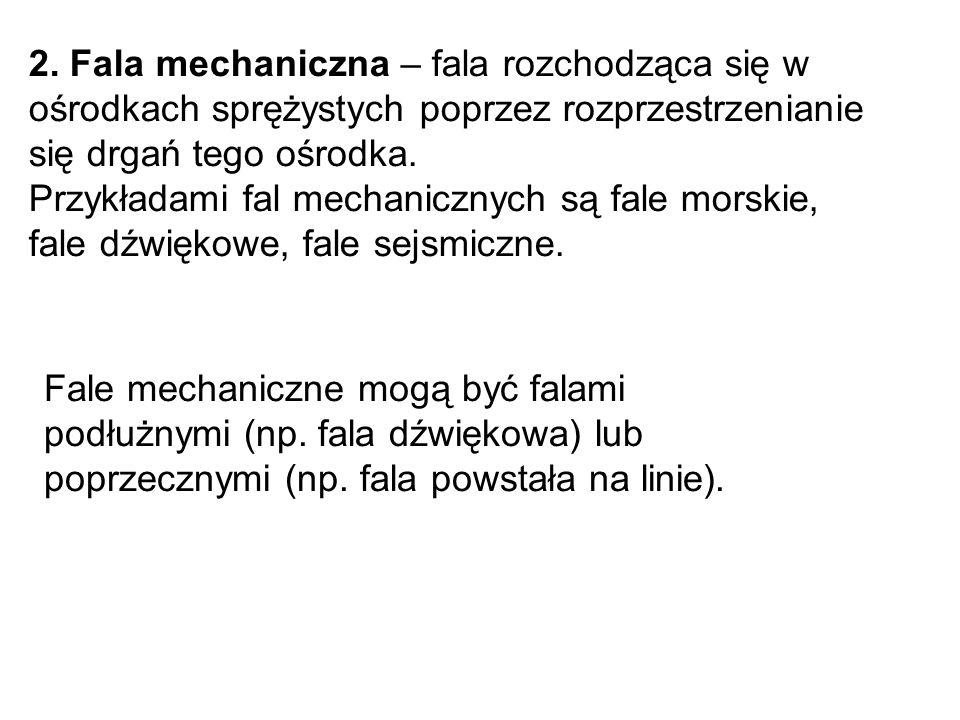 2. Fala mechaniczna – fala rozchodząca się w ośrodkach sprężystych poprzez rozprzestrzenianie się drgań tego ośrodka.
