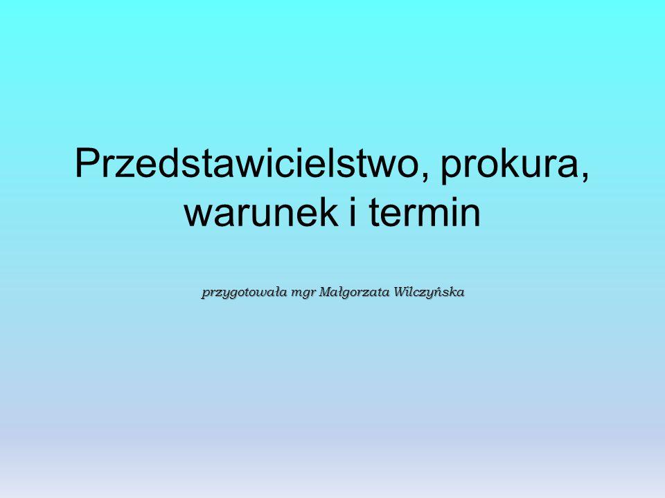 Przedstawicielstwo, prokura, warunek i termin przygotowała mgr Małgorzata Wilczyńska