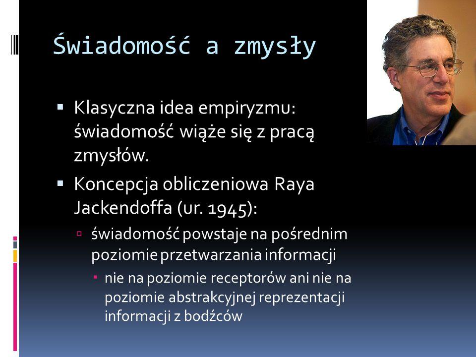 Świadomość a zmysły Klasyczna idea empiryzmu: świadomość wiąże się z pracą zmysłów. Koncepcja obliczeniowa Raya Jackendoffa (ur. 1945):
