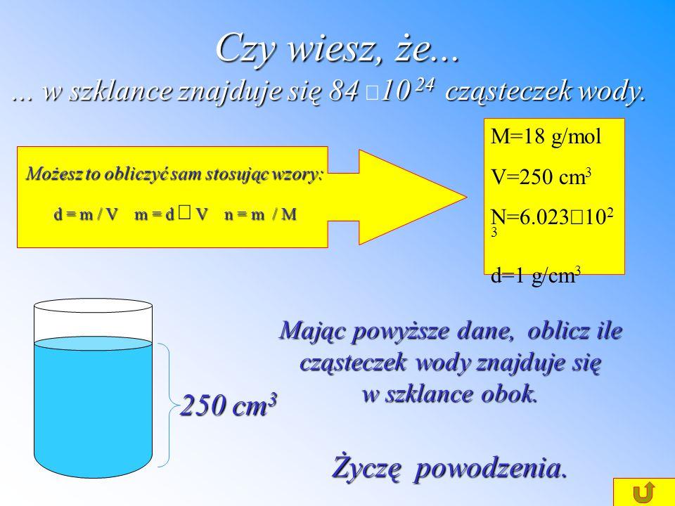 Czy wiesz, że... ... w szklance znajduje się 84 ×10 24 cząsteczek wody. M=18 g/mol. V=250 cm3. N=6.023×1023.