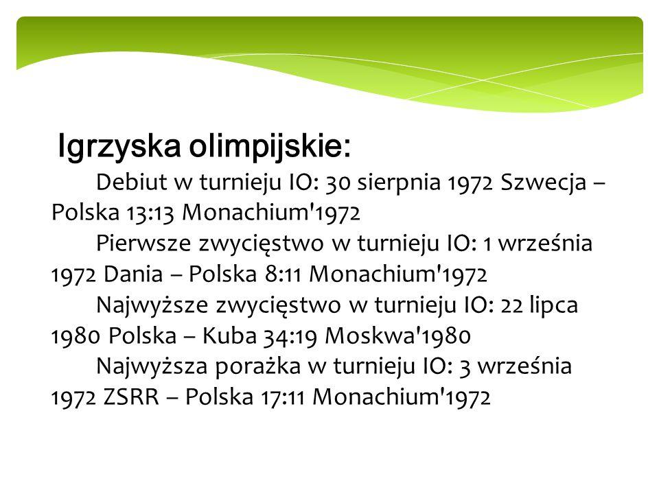 Igrzyska olimpijskie: Debiut w turnieju IO: 30 sierpnia 1972 Szwecja – Polska 13:13 Monachium 1972 Pierwsze zwycięstwo w turnieju IO: 1 września 1972 Dania – Polska 8:11 Monachium 1972 Najwyższe zwycięstwo w turnieju IO: 22 lipca 1980 Polska – Kuba 34:19 Moskwa 1980 Najwyższa porażka w turnieju IO: 3 września 1972 ZSRR – Polska 17:11 Monachium 1972