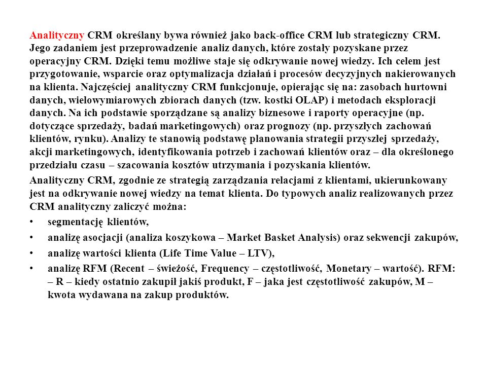 Analityczny CRM określany bywa również jako back-office CRM lub strategiczny CRM. Jego zadaniem jest przeprowadzenie analiz danych, które zostały pozyskane przez operacyjny CRM. Dzięki temu możliwe staje się odkrywanie nowej wiedzy. Ich celem jest przygotowanie, wsparcie oraz optymalizacja działań i procesów decyzyjnych nakierowanych na klienta. Najczęściej analityczny CRM funkcjonuje, opierając się na: zasobach hurtowni danych, wielowymiarowych zbiorach danych (tzw. kostki OLAP) i metodach eksploracji danych. Na ich podstawie sporządzane są analizy biznesowe i raporty operacyjne (np. dotyczące sprzedaży, badań marketingowych) oraz prognozy (np. przyszłych zachowań klientów, rynku). Analizy te stanowią podstawę planowania strategii przyszłej sprzedaży, akcji marketingowych, identyfikowania potrzeb i zachowań klientów oraz – dla określonego przedziału czasu – szacowania kosztów utrzymania i pozyskania klientów.