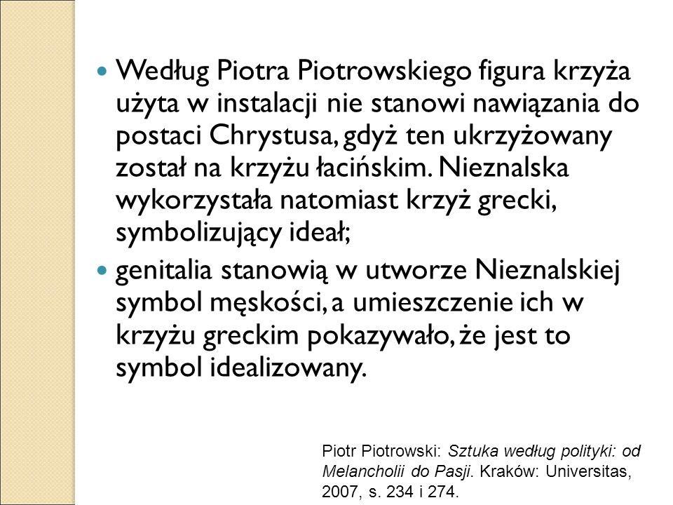 Według Piotra Piotrowskiego figura krzyża użyta w instalacji nie stanowi nawiązania do postaci Chrystusa, gdyż ten ukrzyżowany został na krzyżu łacińskim. Nieznalska wykorzystała natomiast krzyż grecki, symbolizujący ideał;