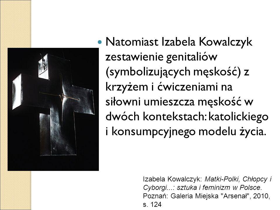Natomiast Izabela Kowalczyk zestawienie genitaliów (symbolizujących męskość) z krzyżem i ćwiczeniami na siłowni umieszcza męskość w dwóch kontekstach: katolickiego i konsumpcyjnego modelu życia.
