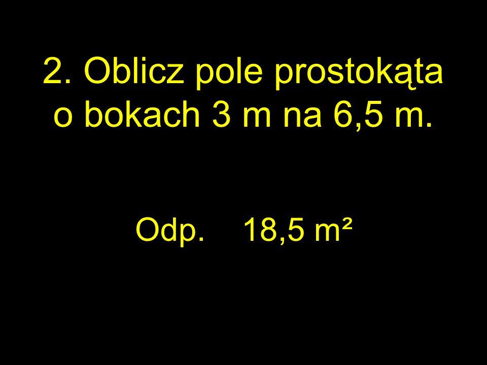 2. Oblicz pole prostokąta o bokach 3 m na 6,5 m.