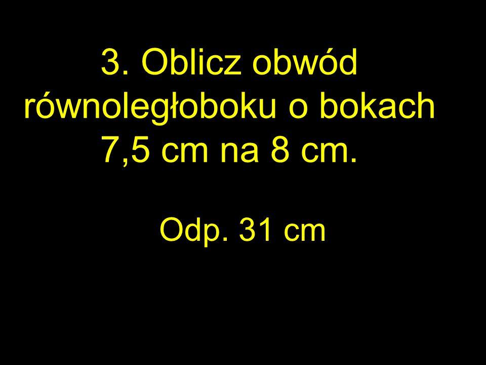 3. Oblicz obwód równoległoboku o bokach 7,5 cm na 8 cm.