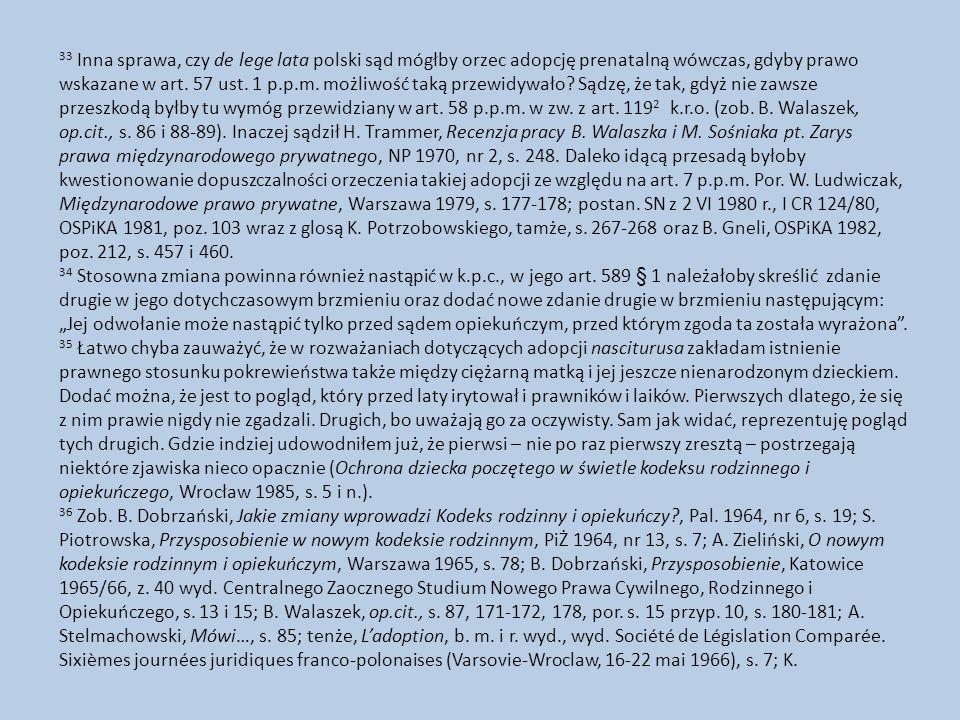 33 Inna sprawa, czy de lege lata polski sąd mógłby orzec adopcję prenatalną wówczas, gdyby prawo wskazane w art. 57 ust. 1 p.p.m. możliwość taką przewidywało Sądzę, że tak, gdyż nie zawsze przeszkodą byłby tu wymóg przewidziany w art. 58 p.p.m. w zw. z art. 1192 k.r.o. (zob. B. Walaszek, op.cit., s. 86 i 88-89). Inaczej sądził H. Trammer, Recenzja pracy B. Walaszka i M. Sośniaka pt. Zarys prawa międzynarodowego prywatnego, NP 1970, nr 2, s. 248. Daleko idącą przesadą byłoby kwestionowanie dopuszczalności orzeczenia takiej adopcji ze względu na art. 7 p.p.m. Por. W. Ludwiczak, Międzynarodowe prawo prywatne, Warszawa 1979, s. 177-178; postan. SN z 2 VI 1980 r., I CR 124/80, OSPiKA 1981, poz. 103 wraz z glosą K. Potrzobowskiego, tamże, s. 267-268 oraz B. Gneli, OSPiKA 1982, poz. 212, s. 457 i 460.