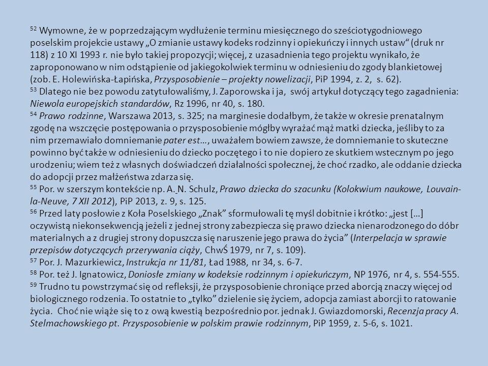 """52 Wymowne, że w poprzedzającym wydłużenie terminu miesięcznego do sześciotygodniowego poselskim projekcie ustawy """"O zmianie ustawy kodeks rodzinny i opiekuńczy i innych ustaw (druk nr 118) z 10 XI 1993 r. nie było takiej propozycji; więcej, z uzasadnienia tego projektu wynikało, że zaproponowano w nim odstąpienie od jakiegokolwiek terminu w odniesieniu do zgody blankietowej (zob. E. Holewińska-Łapińska, Przysposobienie – projekty nowelizacji, PiP 1994, z. 2, s. 62)."""