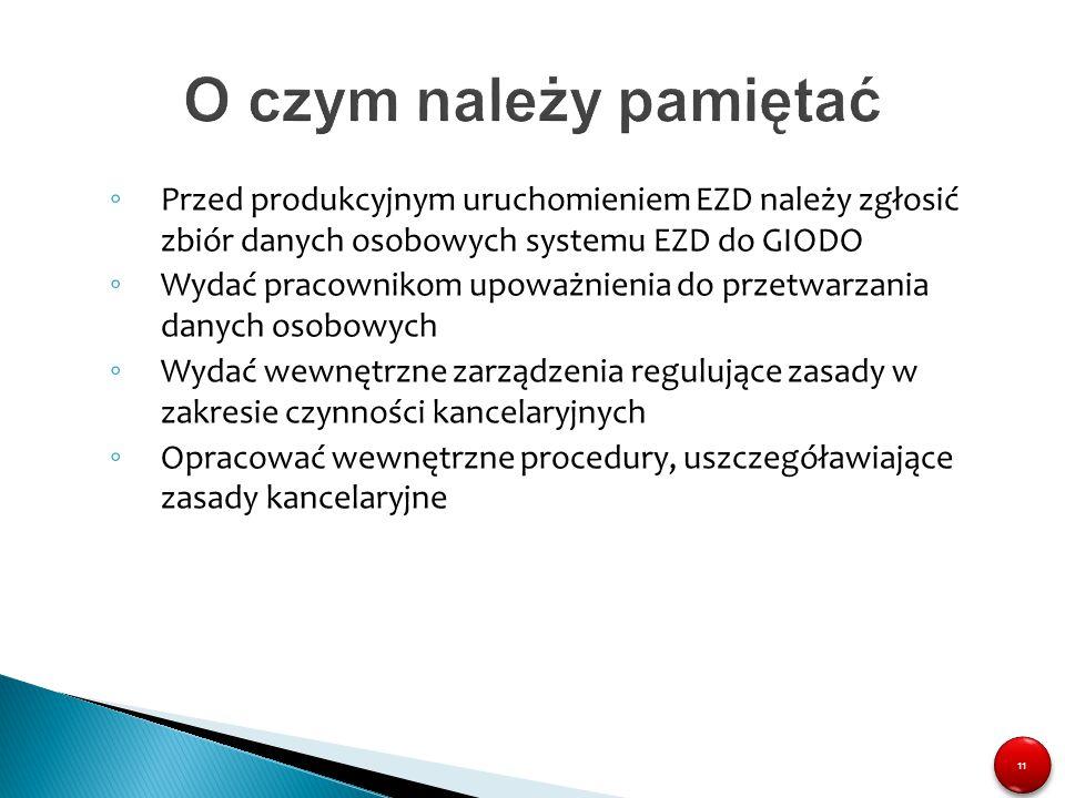O czym należy pamiętać Przed produkcyjnym uruchomieniem EZD należy zgłosić zbiór danych osobowych systemu EZD do GIODO.
