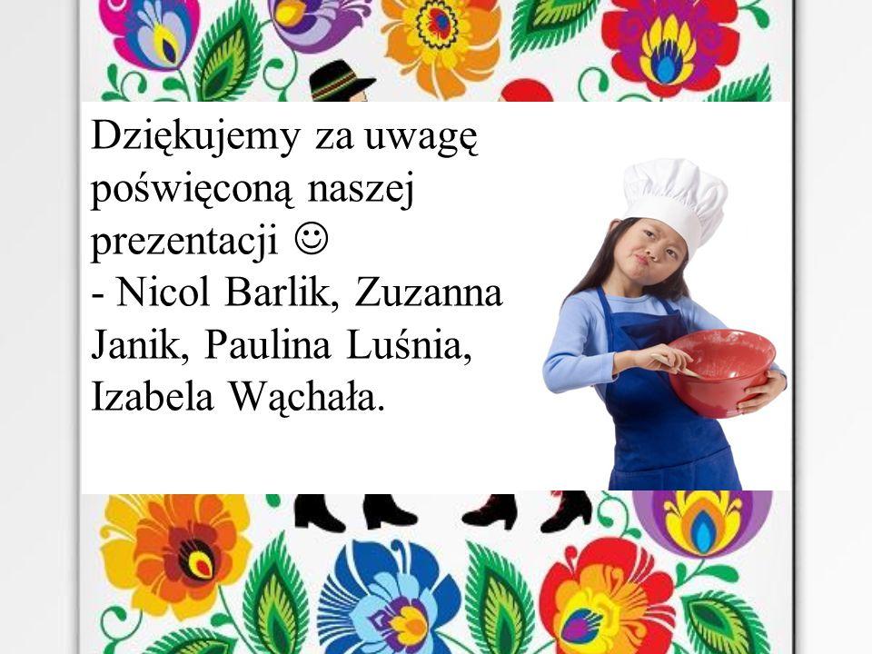 Dziękujemy za uwagę poświęconą naszej prezentacji  - Nicol Barlik, Zuzanna Janik, Paulina Luśnia, Izabela Wąchała.