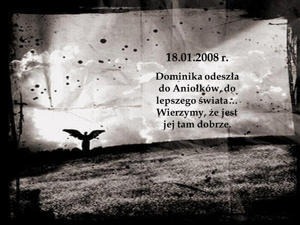 18.01.2008 r. Dominika odeszła do Aniołków, do lepszego świata… Wierzymy, że jest jej tam dobrze.