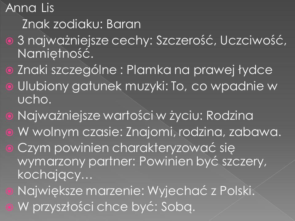 Anna Lis Znak zodiaku: Baran. 3 najważniejsze cechy: Szczerość, Uczciwość, Namiętność. Znaki szczególne : Plamka na prawej łydce.