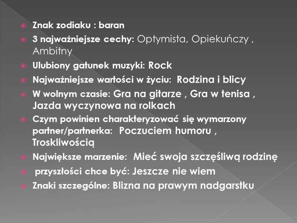 Znak zodiaku : baran 3 najważniejsze cechy: Optymista, Opiekuńczy , Ambitny. Ulubiony gatunek muzyki: Rock.