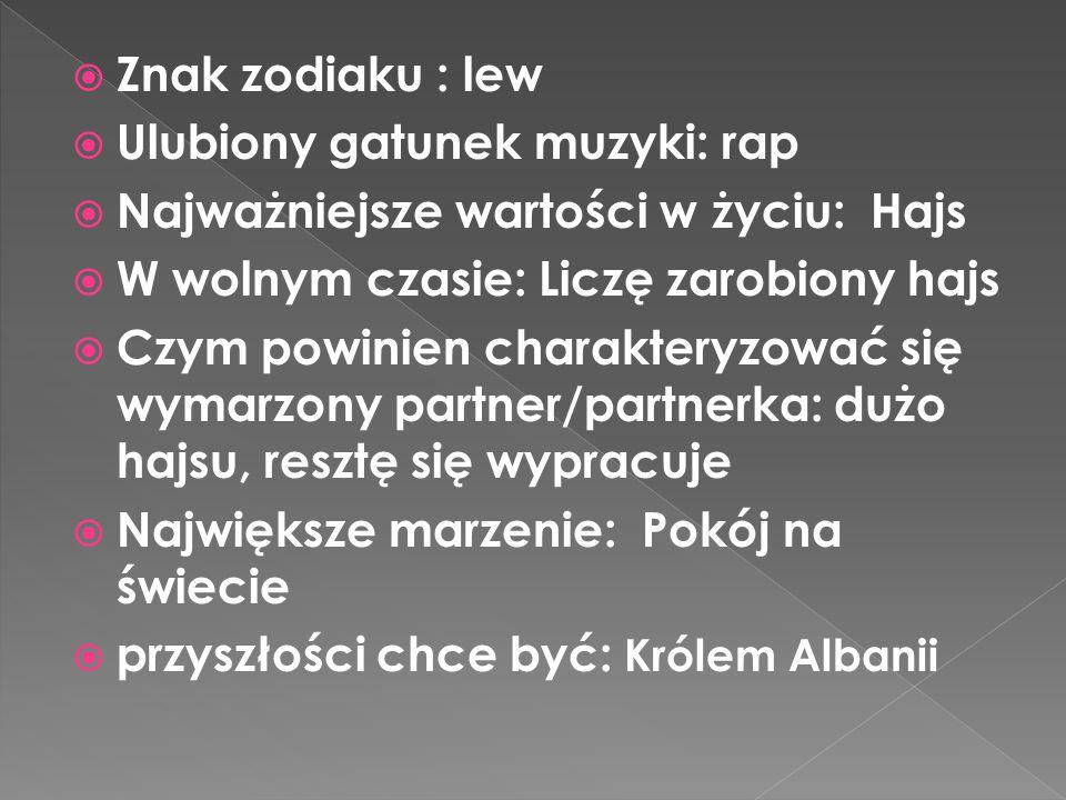 Znak zodiaku : lew Ulubiony gatunek muzyki: rap. Najważniejsze wartości w życiu: Hajs. W wolnym czasie: Liczę zarobiony hajs.