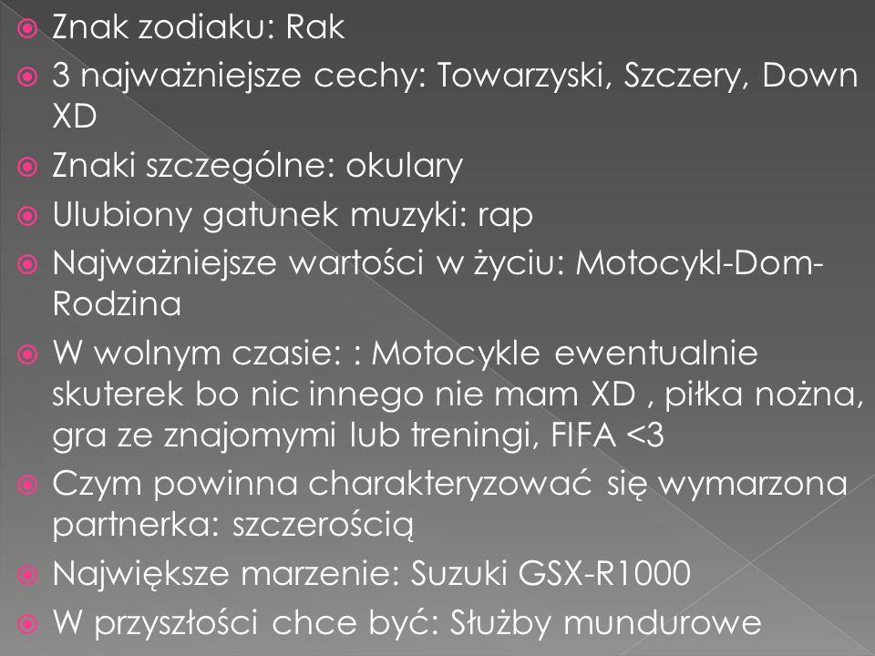 Znak zodiaku: Rak 3 najważniejsze cechy: Towarzyski, Szczery, Down XD. Znaki szczególne: okulary. Ulubiony gatunek muzyki: rap.