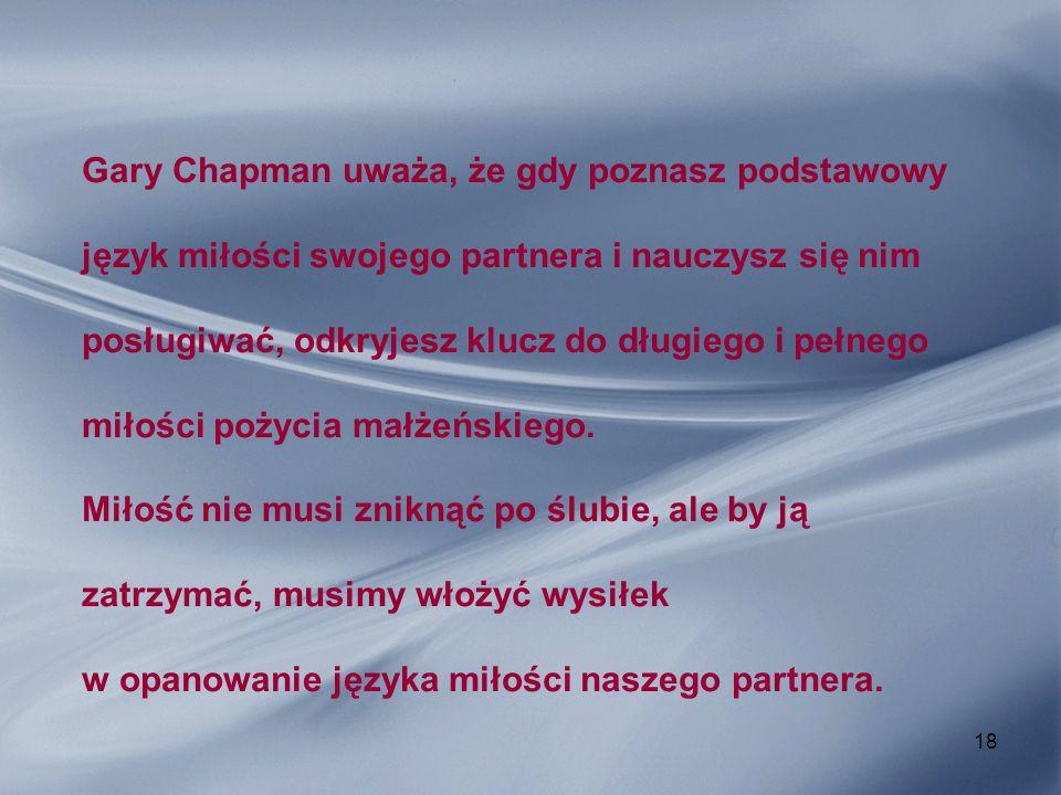 Gary Chapman uważa, że gdy poznasz podstawowy język miłości swojego partnera i nauczysz się nim posługiwać, odkryjesz klucz do długiego i pełnego miłości pożycia małżeńskiego.