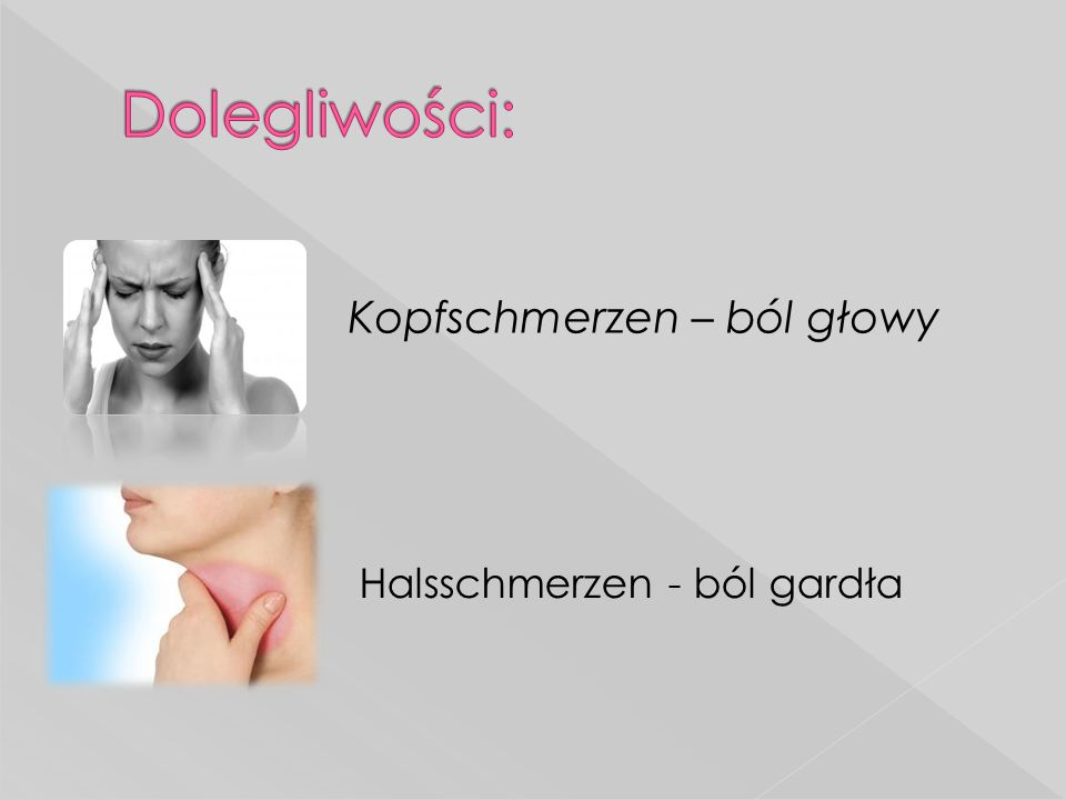 Dolegliwości: Kopfschmerzen – ból głowy Halsschmerzen - ból gardła