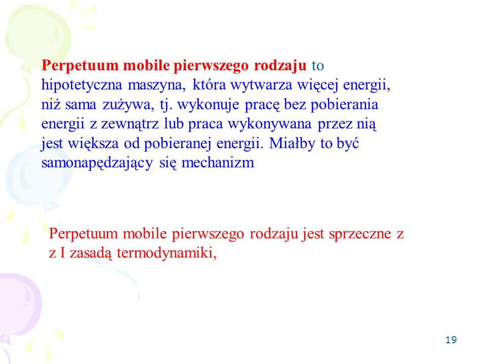 Perpetuum mobile pierwszego rodzaju to hipotetyczna maszyna, która wytwarza więcej energii, niż sama zużywa, tj. wykonuje pracę bez pobierania energii z zewnątrz lub praca wykonywana przez nią jest większa od pobieranej energii. Miałby to być samonapędzający się mechanizm