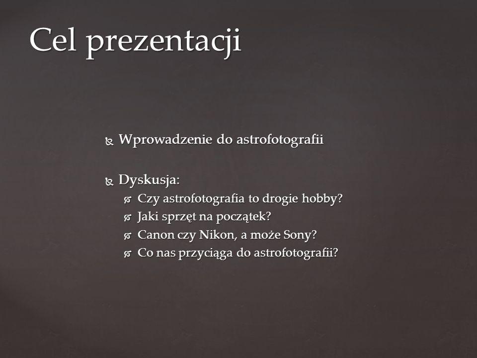 Cel prezentacji Wprowadzenie do astrofotografii Dyskusja: