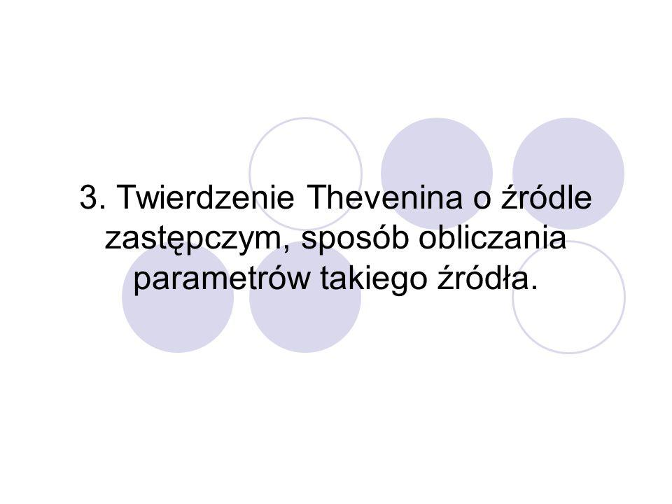3. Twierdzenie Thevenina o źródle zastępczym, sposób obliczania parametrów takiego źródła.