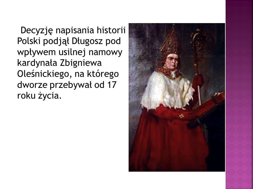 Decyzję napisania historii Polski podjął Długosz pod wpływem usilnej namowy kardynała Zbigniewa Oleśnickiego, na którego dworze przebywał od 17 roku życia.