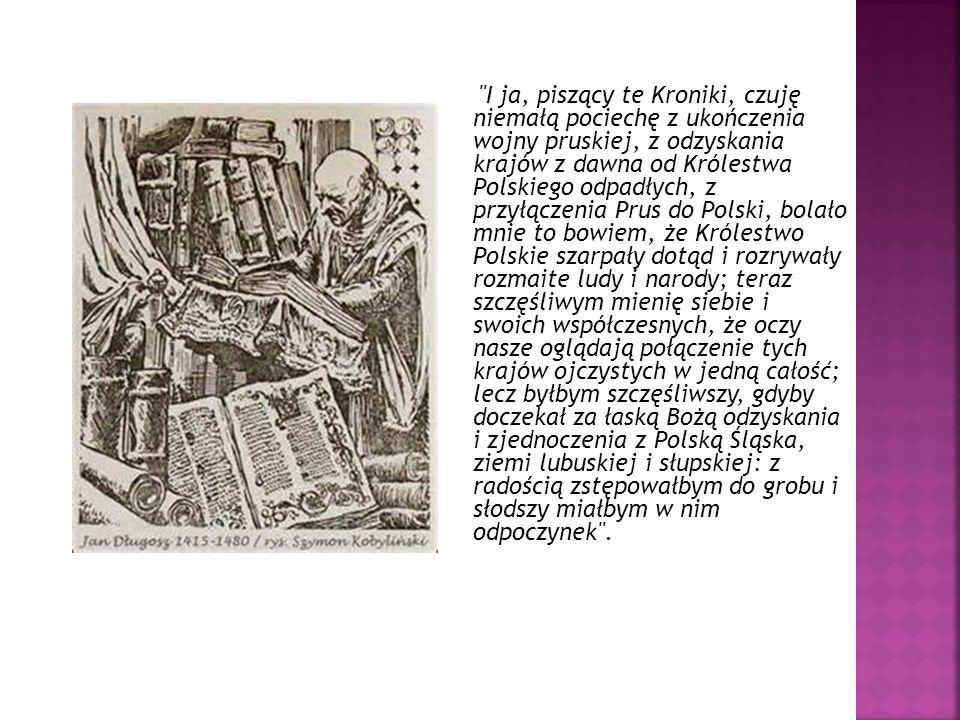 I ja, piszący te Kroniki, czuję niemałą pociechę z ukończenia wojny pruskiej, z odzyskania krajów z dawna od Królestwa Polskiego odpadłych, z przyłączenia Prus do Polski, bolało mnie to bowiem, że Królestwo Polskie szarpały dotąd i rozrywały rozmaite ludy i narody; teraz szczęśliwym mienię siebie i swoich współczesnych, że oczy nasze oglądają połączenie tych krajów ojczystych w jedną całość; lecz byłbym szczęśliwszy, gdyby doczekał za łaską Bożą odzyskania i zjednoczenia z Polską Śląska, ziemi lubuskiej i słupskiej: z radością zstępowałbym do grobu i słodszy miałbym w nim odpoczynek .