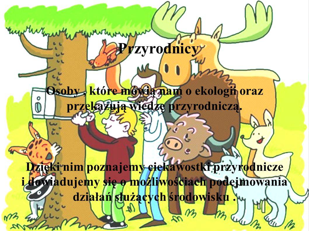 Przyrodnicy Osoby , które mówią nam o ekologii oraz przekazują wiedzę przyrodniczą.