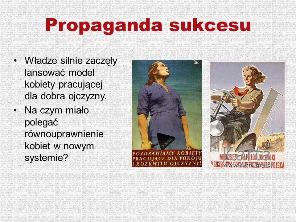 Propaganda sukcesu Władze silnie zaczęły lansować model kobiety pracującej dla dobra ojczyzny.