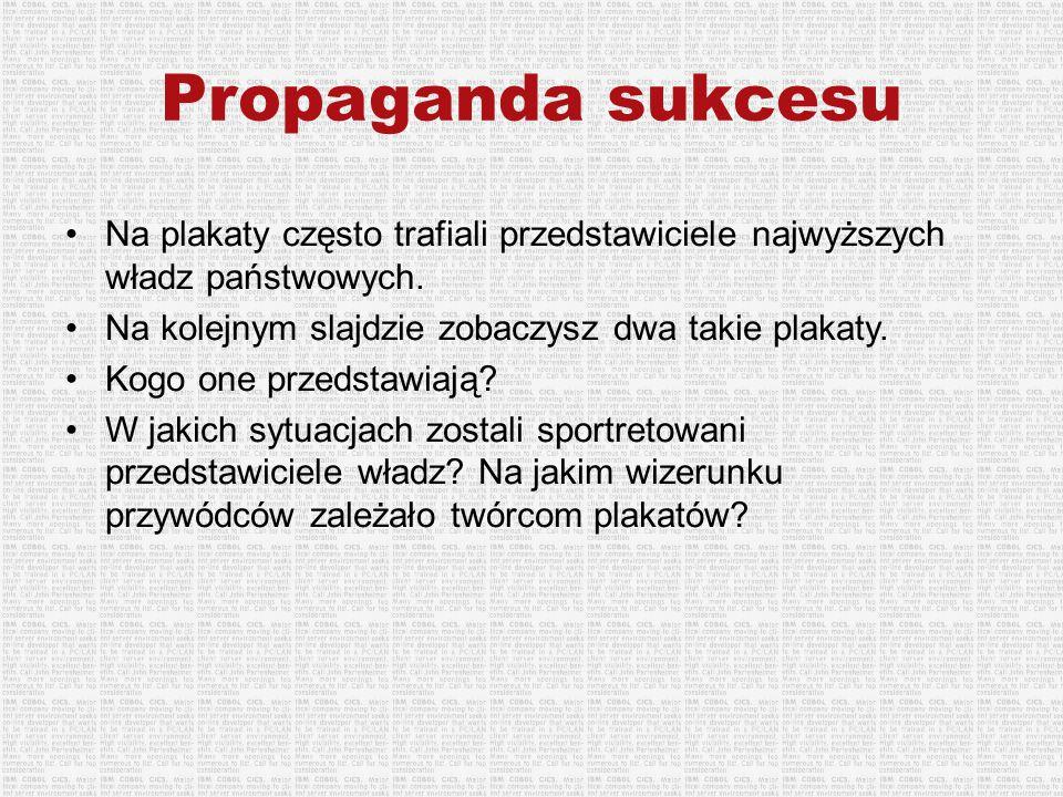 Propaganda sukcesu Na plakaty często trafiali przedstawiciele najwyższych władz państwowych. Na kolejnym slajdzie zobaczysz dwa takie plakaty.