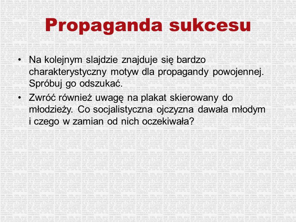 Propaganda sukcesu Na kolejnym slajdzie znajduje się bardzo charakterystyczny motyw dla propagandy powojennej. Spróbuj go odszukać.