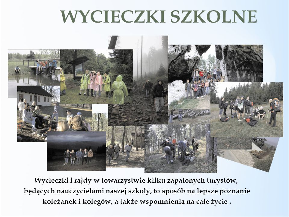 WYCIECZKI SZKOLNE Wycieczki i rajdy w towarzystwie kilku zapalonych turystów, będących nauczycielami naszej szkoły, to sposób na lepsze poznanie.
