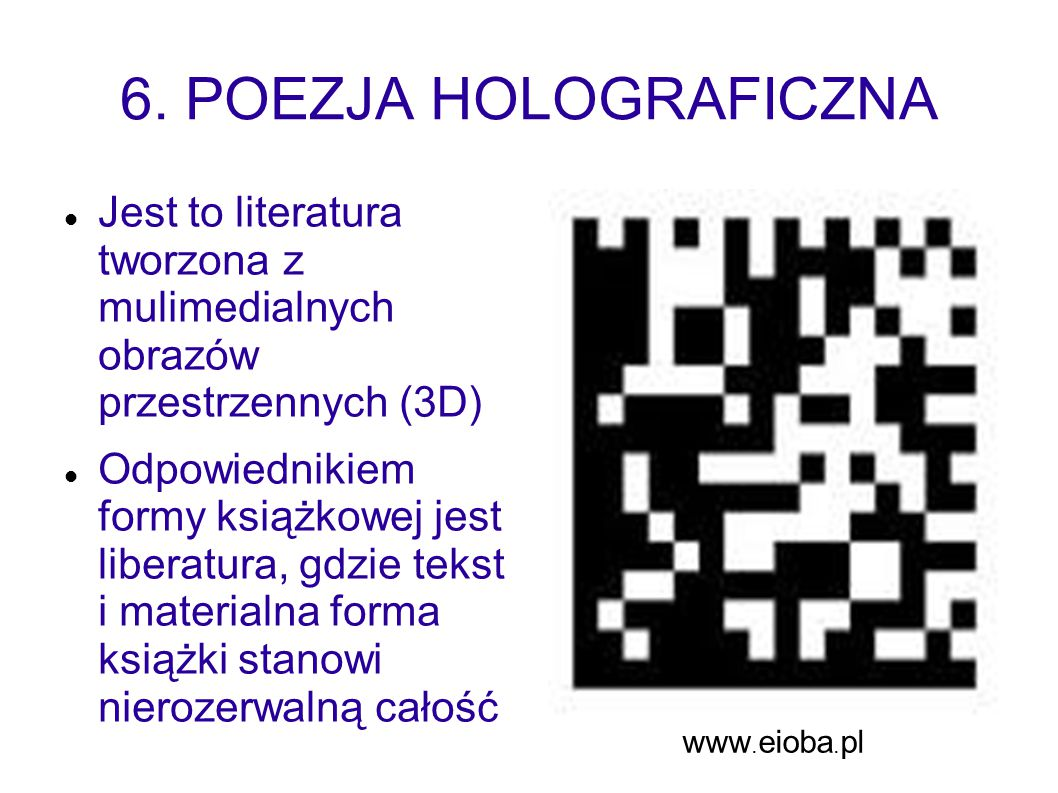 6. POEZJA HOLOGRAFICZNA Jest to literatura tworzona z mulimedialnych obrazów przestrzennych (3D)