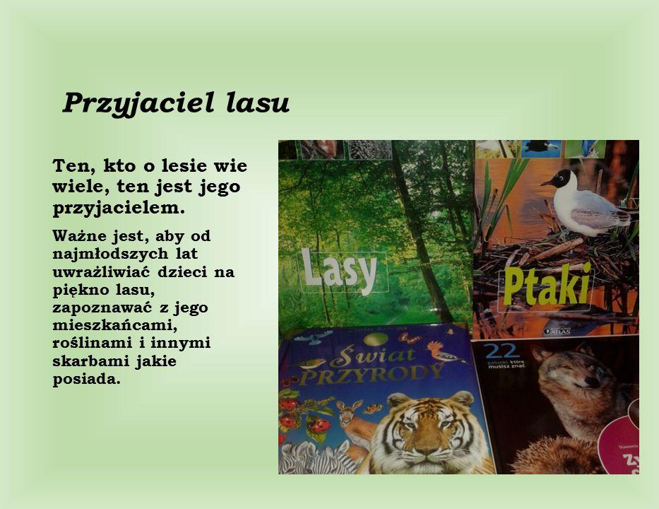 Przyjaciel lasu Ten, kto o lesie wie wiele, ten jest jego przyjacielem.