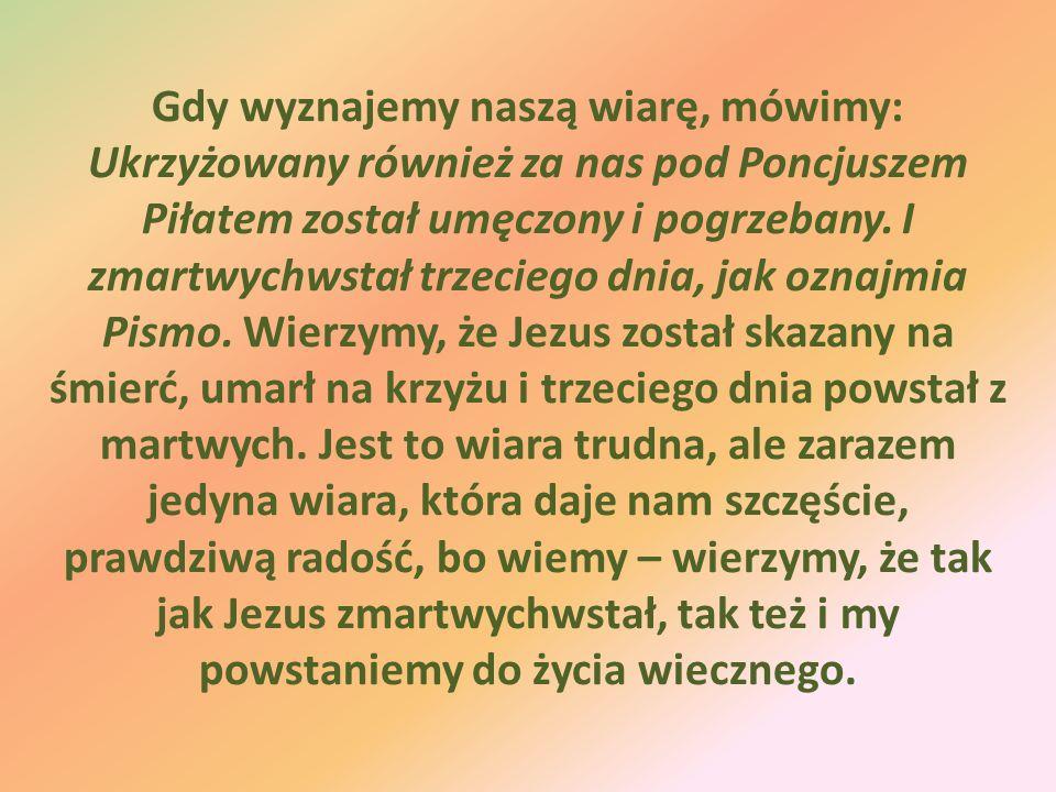 Gdy wyznajemy naszą wiarę, mówimy: Ukrzyżowany również za nas pod Poncjuszem Piłatem został umęczony i pogrzebany.