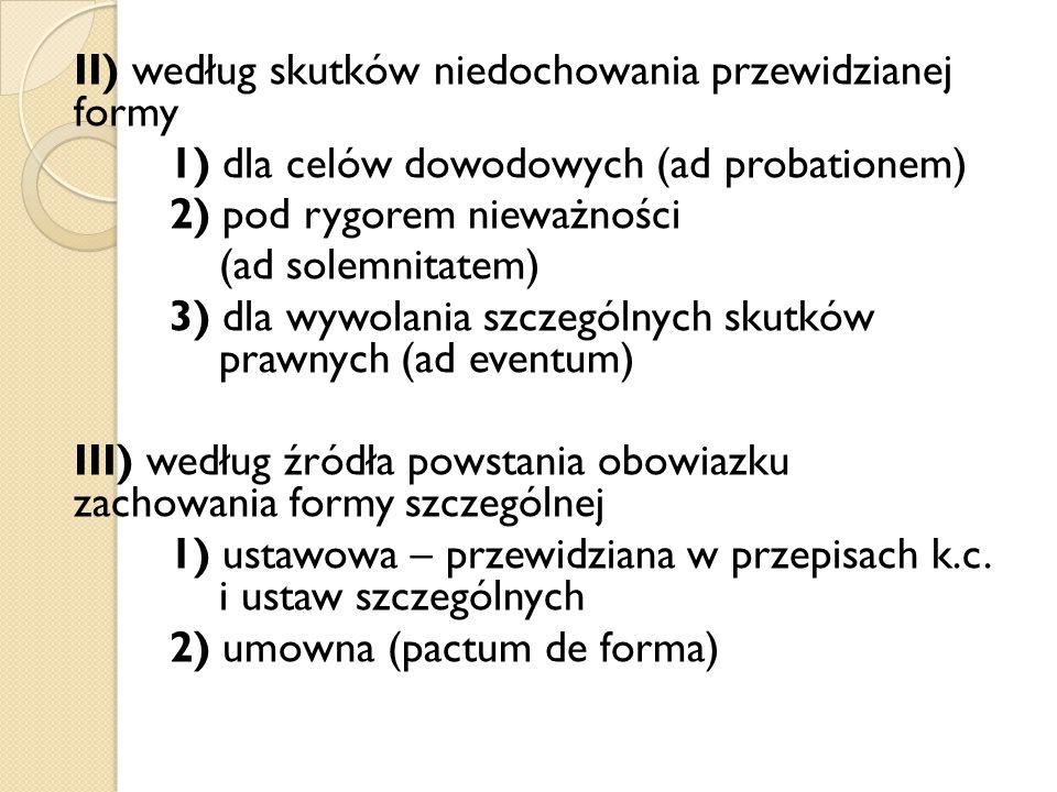 II) według skutków niedochowania przewidzianej formy 1) dla celów dowodowych (ad probationem) 2) pod rygorem nieważności (ad solemnitatem) 3) dla wywolania szczególnych skutków prawnych (ad eventum) III) według źródła powstania obowiazku zachowania formy szczególnej 1) ustawowa – przewidziana w przepisach k.c.