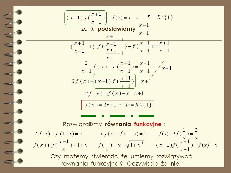 za x podstawiamy Rozwiązaliśmy równania funkcyjne : Czy możemy stwierdzić, że umiemy rozwiązywać.