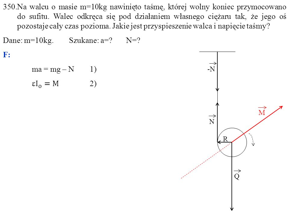 Dane: m=10kg. Szukane: a= N= F: ma = mg – N 1) ε I o =M 2)