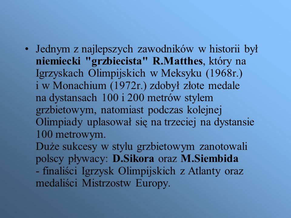 Jednym z najlepszych zawodników w historii był niemiecki grzbiecista R.Matthes, który na Igrzyskach Olimpijskich w Meksyku (1968r.) i w Monachium (1972r.) zdobył złote medale na dystansach 100 i 200 metrów stylem grzbietowym, natomiast podczas kolejnej Olimpiady uplasował się na trzeciej na dystansie 100 metrowym.