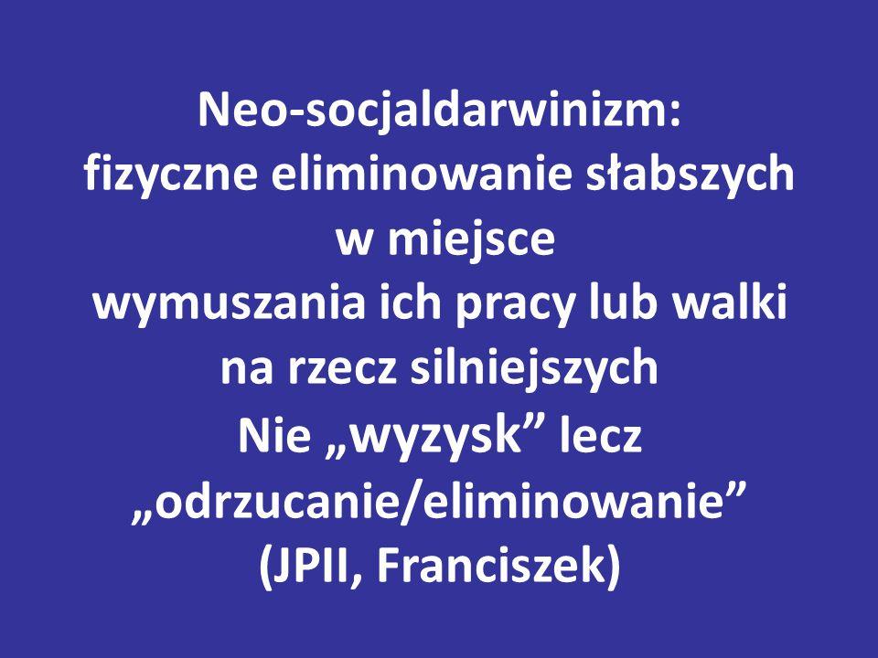 """Neo-socjaldarwinizm: fizyczne eliminowanie słabszych w miejsce wymuszania ich pracy lub walki na rzecz silniejszych Nie """"wyzysk lecz """"odrzucanie/eliminowanie (JPII, Franciszek)"""