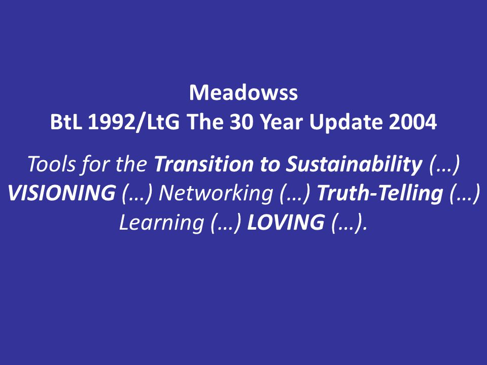 Meadowss BtL 1992/LtG The 30 Year Update 2004 Tools for the Transition to Sustainability (…) VISIONING (…) Networking (…) Truth-Telling (…) Learning (…) LOVING (…).