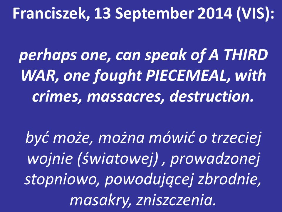 Franciszek, 13 September 2014 (VIS): perhaps one, can speak of A THIRD WAR, one fought PIECEMEAL, with crimes, massacres, destruction.