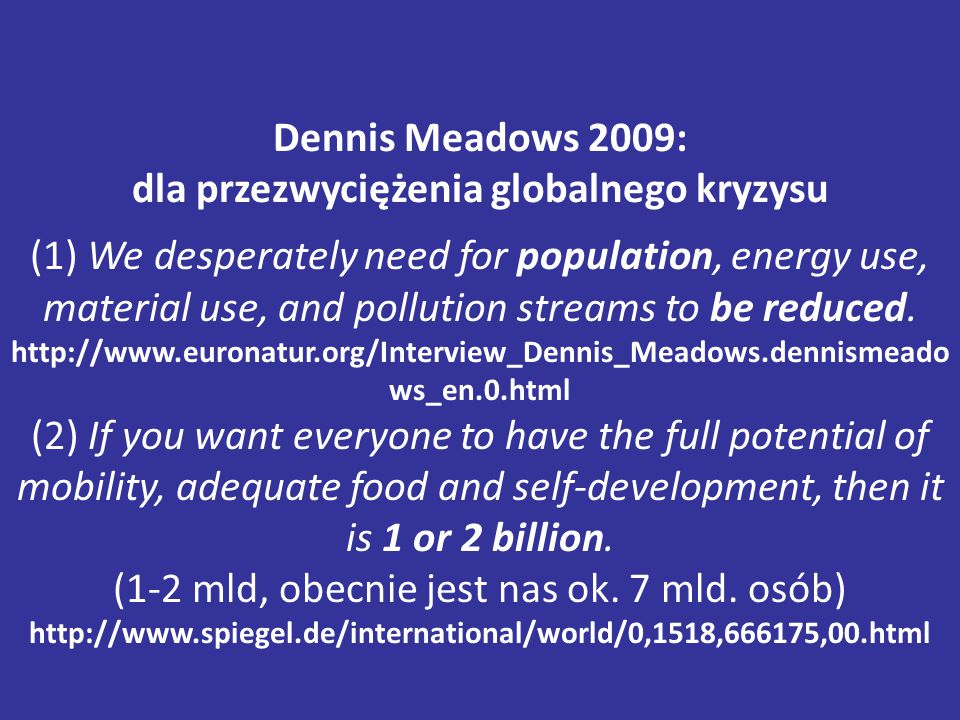 Dennis Meadows 2009: dla przezwyciężenia globalnego kryzysu (1) We desperately need for population, energy use, material use, and pollution streams to be reduced.