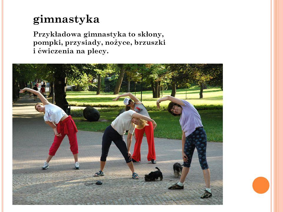 gimnastyka Przykładowa gimnastyka to skłony, pompki, przysiady, nożyce, brzuszki i ćwiczenia na plecy.