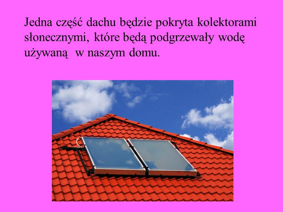 Jedna część dachu będzie pokryta kolektorami słonecznymi, które będą podgrzewały wodę używaną w naszym domu.