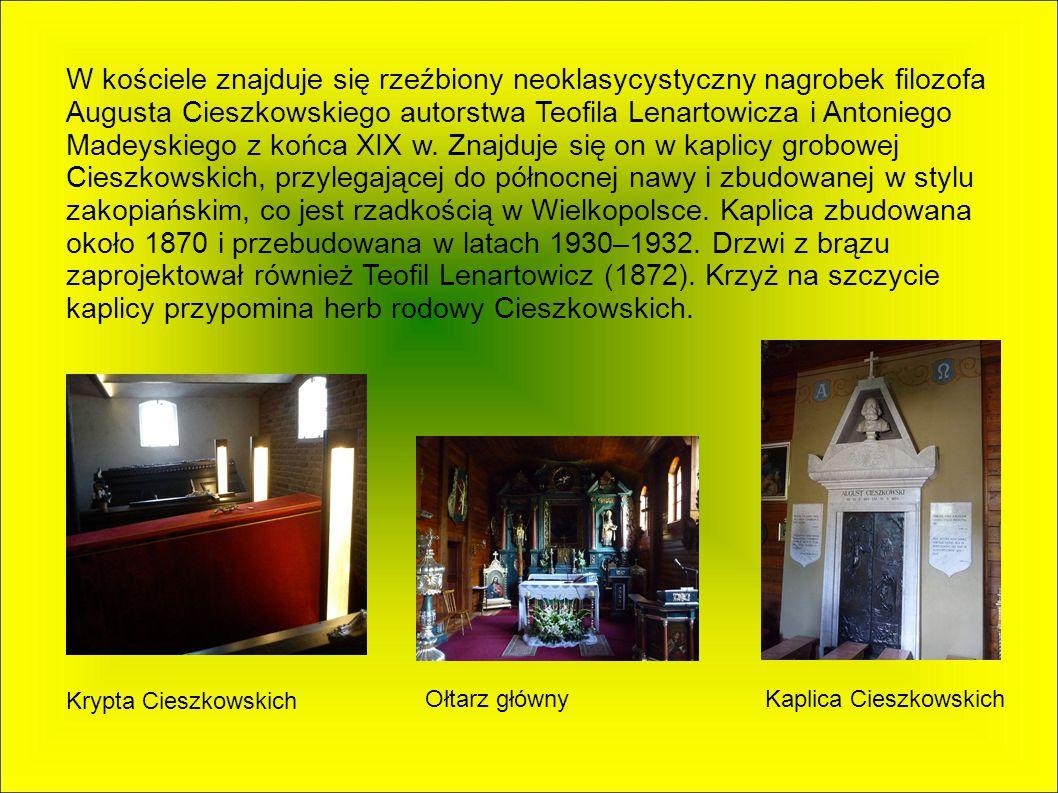 W kościele znajduje się rzeźbiony neoklasycystyczny nagrobek filozofa Augusta Cieszkowskiego autorstwa Teofila Lenartowicza i Antoniego Madeyskiego z końca XIX w. Znajduje się on w kaplicy grobowej Cieszkowskich, przylegającej do północnej nawy i zbudowanej w stylu zakopiańskim, co jest rzadkością w Wielkopolsce. Kaplica zbudowana około 1870 i przebudowana w latach 1930–1932. Drzwi z brązu zaprojektował również Teofil Lenartowicz (1872). Krzyż na szczycie kaplicy przypomina herb rodowy Cieszkowskich.