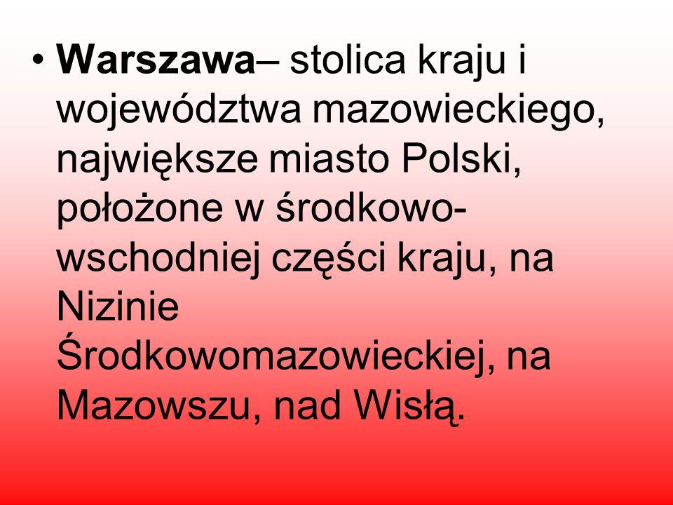 Warszawa– stolica kraju i województwa mazowieckiego, największe miasto Polski, położone w środkowo-wschodniej części kraju, na Nizinie Środkowomazowieckiej, na Mazowszu, nad Wisłą.