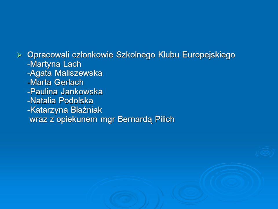 Opracowali członkowie Szkolnego Klubu Europejskiego -Martyna Lach -Agata Maliszewska -Marta Gerlach -Paulina Jankowska -Natalia Podolska -Katarzyna Błaźniak wraz z opiekunem mgr Bernardą Pilich