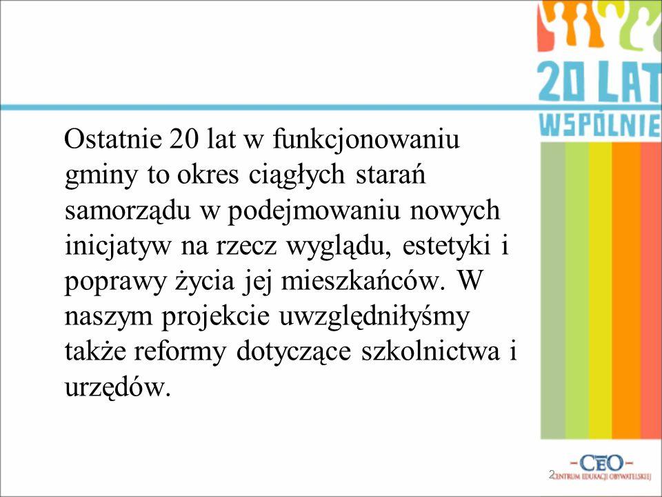 Ostatnie 20 lat w funkcjonowaniu gminy to okres ciągłych starań samorządu w podejmowaniu nowych inicjatyw na rzecz wyglądu, estetyki i poprawy życia jej mieszkańców. W naszym projekcie uwzględniłyśmy także reformy dotyczące szkolnictwa i urzędów.